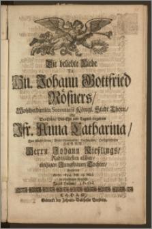 Die beliebte Liebe [...] Hn. Johann Gottfried Rösners, Wohlverdienten Secretarii Königl. Stadt Thorn, Mit Der [...] Jfr. Anna Catharina, Des [...] Herrn Johann Kieszlings, Rahtsältesten allhier [...] Tochter, begleitete Anno 1694. den 25. Maji in schuldigen Reimen Jacob Herden, J. Pr. Ord.