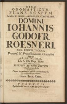 Diem Onomasticvm Plane Rosevm [...] Domini Iohannis Godofr. Roesneri, Incl. Reipvbl. Thorvn. Praecons. & Protoscholarchae [...] quum ille A. R. S. M. DCC. XXIII. Die S. Ioh. Bapt. [...] recurreret [...] exsolvere volebant Gymn. Thor. Cives