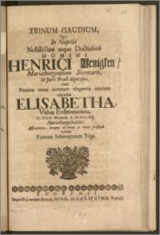 Trinum Gaudium, Quo In Nuptiis [...] Domini Henrici Benigken, Mariæburgensium Secretarii, Et Juris Pract. [...] Cum Femina [...] Elisabetha, Vidua Erdmanniana, D. XXII. Novemb. A. cIc Ic ccXII. Mariæburgi habitis, Afficiebatur, lætoque id omine ac votis prosequi volebat Fratrum Sobierayorum Triga.