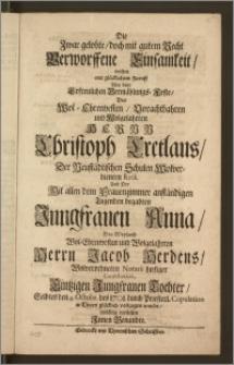 Die Zwar gelobte, doch mit gutem Recht Verworffene Einsamkeit, wolten mit [...] Zuruff Bey dem [...] Vermählungs-Feste, Des [...] Hernn Christoph Cretlaus, Der Neustädtischen Schulen [...] Rect. Und Der [...] Jungfrauen Anna, Des [...] Herrn Jacob Herdens, Wolverordneten Notarii hiesiger Contribution [...] Tochter, Selbtes den 4. Octobr. des 1701. durch Priesterl. Copulation in Thorn [...] vollzogen wurde [...] vorstellen Jnnen Benandte