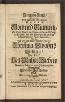 Das Sieberische Schlosz, Ward von dem [...] Herrn Gottfried Büttnern, Sr. Königl. Majest. von Pohlen nnd [!] Churfürstl. Durchl. zu Sachsen etc. bey dem Cron-Printzischen Dragouner-Regiment, Hochbestalten Major, Mit Der [...] Jungfer Christina Elisabeth Sieberin, Des Tit. Hrn. Michael Siebers Vornehmen Bürgers, wie auch Weed-u. Schön-färbers alhier [...] Tochter, willen Anno 1712 den 13. Septemb. glücklich erobert / und beschrieben Von Jacobo Schmidio, Cant. & Coll. N. C.