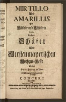 Mirtillo Und Amarillis Ein Schäfer und Schäferin wurden An dem Schäfer Und Gerstenmayerischen Hochzeit-Feste Welches Den 18. Julii 1735. in Thorn [...] vollzogen wurde in einem Concert Vorgestellet / Von Christian Contenius