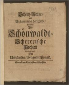 Schertz-Reime, und Anflammung der Liebe, Womit Die Schönwaldt-Schererische Hochzeit beehren wolte Ein Unbekandter, aber gutter Freund