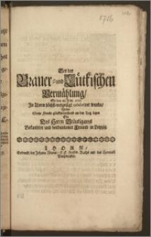 Bey der Brauer- und Lütkischen Vermählung, So den 18. Febr. 1716 Jn Thorn ... celebriret wurde / Wolte Seine Freude glückwünschend an den Tag legen Ein Des Herrn Bräutigams Bekandter und verbundener Freund in Leipzig