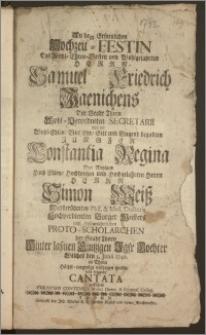 An dem Erfreulichen Hochzeit-Festin Des [...] Herrn Samuel Friedrich Jaenichens Der Stadt Thorn [...] Secretarii Mit der [...] Jungfer Constantia Regina Des [...] Herrn Simon Weiss [...] Phil. & Med. Doctoris [...] Burger Meisters und [...] Proto-Scholarchen der Stadt Thorn [...] Tochter Welches den 5. Juni 1742. in Thorn [...] vollzogen wurde / solte folgende Cantata aufführen Christian Contenius Music. Direct. & Gymnas. Colleg.