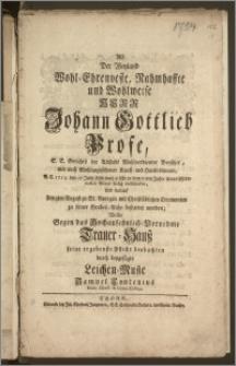 Als Der Weyland Wohl-Ehrenveste [...] Herr Johann Gottlieb Profe, E. E. Gerichts der Altstadt [...] Beysitzer, wie auch [...] Kauff- und Handelsmann, A.C. 1754. den 27 Julii [...] in dem 61ten Jahre seines [...] Alters seelig entschlafen, Und darauf den 2ten August zu St. Georgen [...] zu seiner Grabes-Ruhe besttet worden / Wollte Gegen das [...] Trauer-Hausz seine [...] Pflicht beobachten durch [...] Leichen-Music Samuel Contenius Music. Direct. & Gymn. Collega
