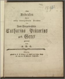 Dem Andenken Jhrer ewig unvergeszlichen Freundin der Frau Burgemeisterin Catharina Prätorius geb. Geret gewidmet / von K. M. S.