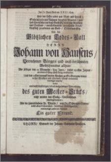 Im II. Buch Mose am XXXI. Cap. Und der Herz mit Mose und sprach: ... Bey den plötzlichen Todes-Fall (Titul) Herrn Johann von Hausens, Vornehmen Bürgers und weit-berühmten Goldschmiedes allhier, As selbiger den 19 Monaths-Tag Junii, dieses 1691sten Jahres, an einem Schlag-Flusz seelig verschieden, Und den 22sten darauff bey der Kirchen zu St. Georgen ... beerdiget wurde, wolte ... mittleydigst zustatten kommen Ein guter Freund