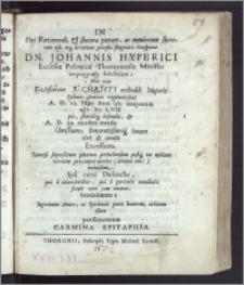 In Viri Reverendi [...] Dn. Johannis Hyperici Ecclesiæ Polonicæ Thoruniensis Ministri [...] Nec non Ecclesiarum J. Christi orthodd: Majoris Poloniæ Senioris [...] A. D. 18. Maij Anni [...] cIc Icc LVII pie [...] defuncti, & A. D. 22. ejusdem mensis [...] funere elati & conditi excessum [...] Carmina Epitaphia