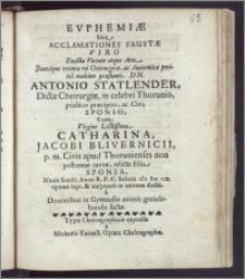 Evphemiæ Sive Acclamationes Faustæ Viro [...] Antonio Statlender, Dictæ Cheirurgiæ, in celebri Thorunio, practico præcipuo, ac Civi, Sponso, Cum Virgine [...] Catharina, Jacobi Blivernicii, p. m. Civis apud Thorunienses non postremæ caveæ, relicta Filia, Sponsa, Nonis Sextil: Anno [...] cIc Icc Lix. optima lege, & auspicato in uxorem ducta a Docentibus in Gymnasio animis gratulabundis factæ