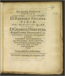 Memoriæ Postumæ Foeminæ Lectissimæ castissimæqve D. Barbaræ Rechelwiziæ, Viri Nobilissimi ... D. Georgii Hübeneri, Regiæ Civitatis Thorunensis Cos. & h. t. Prætoris, Scholarchæ, ut & Qvæstoris ... Conjugis ... Anno ... M. DC. LXXVIII. Prid. Id. Septembr. in puerperio denatæ, ac XVII. Kal. Octobr. ad D. Mariæ ... tumulandæ tributum a Gymnasii Professoribus