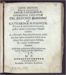 Super Decessu Puellæ Lepidissimæ Annæ-Catharinæ ... Dn. Antonii Stadtlender, Et Catharinæ Bliverniciæ, Filiolæ ... post 2. annos totidemqve Menses exactos d. 3. Novemb. Anni labentis M. DC. LXIV. non sine sum[m]a eorundem luctus acerbitate fato præpropero sublatæ, & 5. ejusd. condecenter humatæ. In dolentium consolationemluctusq. mitigationem, sympatheias deniq. & gratitudinis testificationem, L. M. Q. / f. M. P.