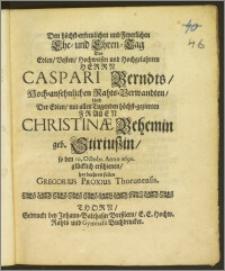 Den höchst-erfreulichen und Feyerlichen Ehe-und Ehren-Tag des ... Herrn Caspari Berndts Hoch-ansehnlichen Raths-Verwandten, und der ... Frauen Christinæ Behemin geb. Stiriuszin, so den 10. Octobr. Anno 1690. glücklich erschienen, hat beehren sollen Gregorius Proxius Thorunensis