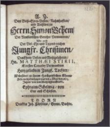 Dem Wohl-Ehren-Vesten, Nahmhafften, und Wohlweisen Herrn Simon Behem, Der Neustätischen Gerichte Verwandten, Wie auch Der ... Jungfr. Christinen, Des ... Hn. Matthæi Stirii, Eltesten Canceley Verwandten ... Tochter, Wünschet zu ihrem Hochzeitlichen Ehren-Feste ... den 2. May, des 1673. Jahres, von dem ... Glükke, Ephraim Schelwig, von Gur auss Schlesien