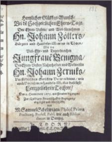 Hertzlicher Glükkes-Wunsch, Bei de[m] Hochzeitlichen Ehren-Tage, Des ... Hn. Johann Zöllers, Bürgers und Handels-Mannes in Thorn, Mit der ... Jungfraue[n] Benigna, Des ... Hn. Johann Zerniks, Vorstädtischen Gerichts-Verwandtens, wie auch ... Handels-Man[n]es daselbst ... Tochter, Den 2. Heumonats 1675. mit Freuden begangen ... abgeleget und überschikkt / von M. Samuel Schelwigen, Philos. Primæ Practicæq; Proff. Publ. wie auch Bibliothecar. in Dantzig