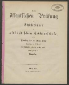 Zu der öffentlichen Prüfung der Schülerinnen der altstädtischen Töchterschule, welche Dienstag den 16. März 1875