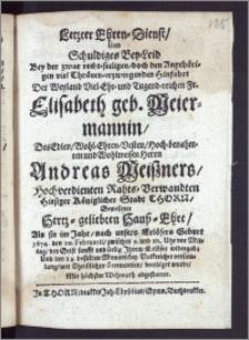 Letzter Ehren-Dienst, Und Schuldiges Bey-Leid Bey der ... Hinfahrt Der ... Fr. Elisabeth geb. Meiermannin, Des ... Herrn Andreas Meiszners ... Rahts-Verwandten Hiesiger Königlicher Stadt Thorn ... Hertz-geliebten Hausz-Ehre, Als sie im Jahr ... 1674. den 10. Februarii ... den Geist ... Jhrem Erlöser widergab; Und den 14. desselben Monats ... mit ... Ceremonien, beerdiget wurde ... abgestattet