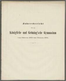 Jahresbericht über das Königliche und Gröning'sche Gymnasium von Ostern 1870 bis Ostern 1871