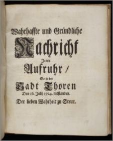 Wahrhaffte und Gründliche Nachricht Jener Aufruhr, So in der Sadt Thoren Den 16. Julii 1724. entstanden. Der lieben Wahrheit zu Steur.