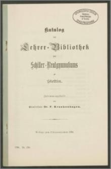 Katalog der Lehrer-Bibliothek des Schiller-Realgymnasiums zu Stettin