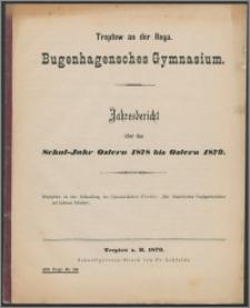 Treptow an der Rega. Bugenhagensches Gymnasium. Jahresbericht über das Schul-Jahr Ostern 1878 bis Ostern 1879
