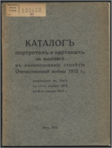 """Katalog"""" portretam"""" i kartinam"""" na vystavkě v"""" oznamenovanìe stolětìâ Otečestvennoj vojny 1812 g., ustroennoj v"""" Rigě s"""" 17-go noâbrâ 1912 po 6-oe ânvarâ 1913 g"""