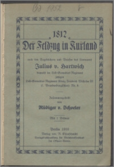 1812 - der Feldzug in Kurland nach den Tagebüchern und Briefen des Leutnants Julius v. Hartwich, damals im Leib-Grenadier-Regiment jetzigen Leib-Grenadier-Regiment König Friedrich Wilhelm III (1. Brandenburgischen Nr. 8)