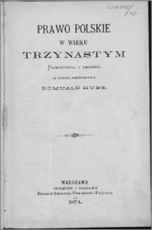 Prawo polskie w wieku trzynastym : przedstawił i objaśnił ze źrzódeł współczesnych
