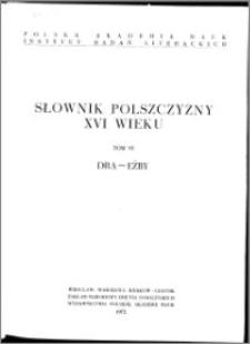 Słownik polszczyzny XVI wieku T. 6: Dra - Eżby