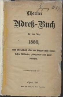 Thorner Adress-Buch für das Jahr 1880, nebst Verzeichniss aller am hiesigen Orte befindlichen Militair-, königlichen und Civilbehörden