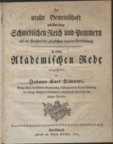 Die uralte Gemeinschaft zwichen dem Schwedischen Reich und Pommern als ein Vorspiel der glücklichen neueren Verbindung in einer Akademische Rede
