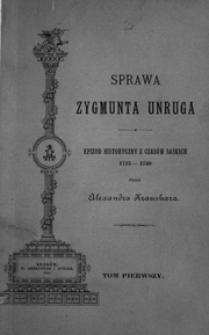 Sprawa Zygmunta Unruga : epizod historyczny z czasów saskich 1715-1740. T. 1