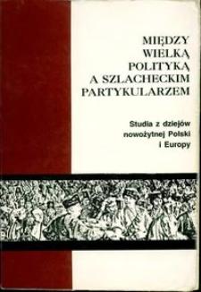 Między wielką polityką a szlacheckim partykularzem : studia z dziejów nowożytnej Polski i Europy