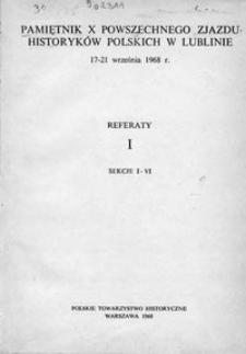 Pamiętnik X Powszechnego Zjazdu Historyków Polskich w Lublinie, 17-21 września 1968 r. : referaty. 1, Sekcje I-VI