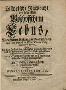 Historische Nachricht von dem alten Bischoffthum Lebus : wie es seinen Anfang aus Pohlen genommen, und hernach der Marck Brandenburg einverleibet worden...
