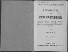 Przewodnik po ziemi kaszubskiej : Kaszuby, Copoty [!], Gdańsk, okolice Gdańska, Oliwa, Malborg [!], Puck, Hela [!], Wejherowo, Warmja [!], Pelplin, Kartuzy