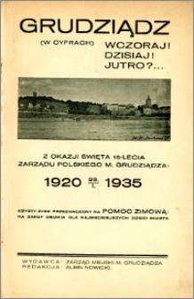 Grudziądz (w cyfrach) Wczoraj! Dzisiaj! Jutro?... Z okazji święta 15-lecia Zarządu polskiego m. Grudziądza 1920-23.1.1935
