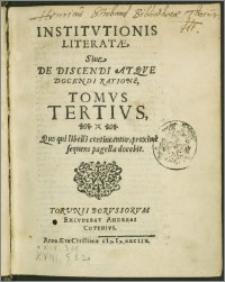 Institvtionis Literatae, Siue De Discendi Atqve Docendi Ratione, Tomvs Tertivs : Quo qui libelli contineantur, proxime sequens pagella docebit