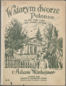 W starym dworze : polonez na chór męski 4 gł.z tow. orkiestry lub fortepianu