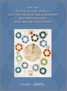 The art of the Islamic world and the artistic relationships between Poland and Islamic countries : [11th conference of the Polish Institute of World Art Studies (former Polish Society of Oriental Art), 1st Conference of Islamic Art in Poland]